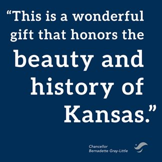 Quote from Chancellor Bernadette Gray-Little: This is a wonderful gift that honors the beauty and history of Kansas.